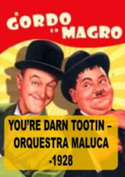 YOU'RE DARN TOOTIN – O GORDO E O MAGRO – ORQUESTRA MALUCA – 1928